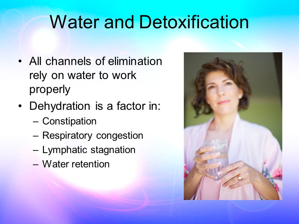 Water and Detoxification All channels of elimination rely on water to work properly Dehydration is a factor in: –Constipation –Respiratory congestion –Lymphatic stagnation –Water retention