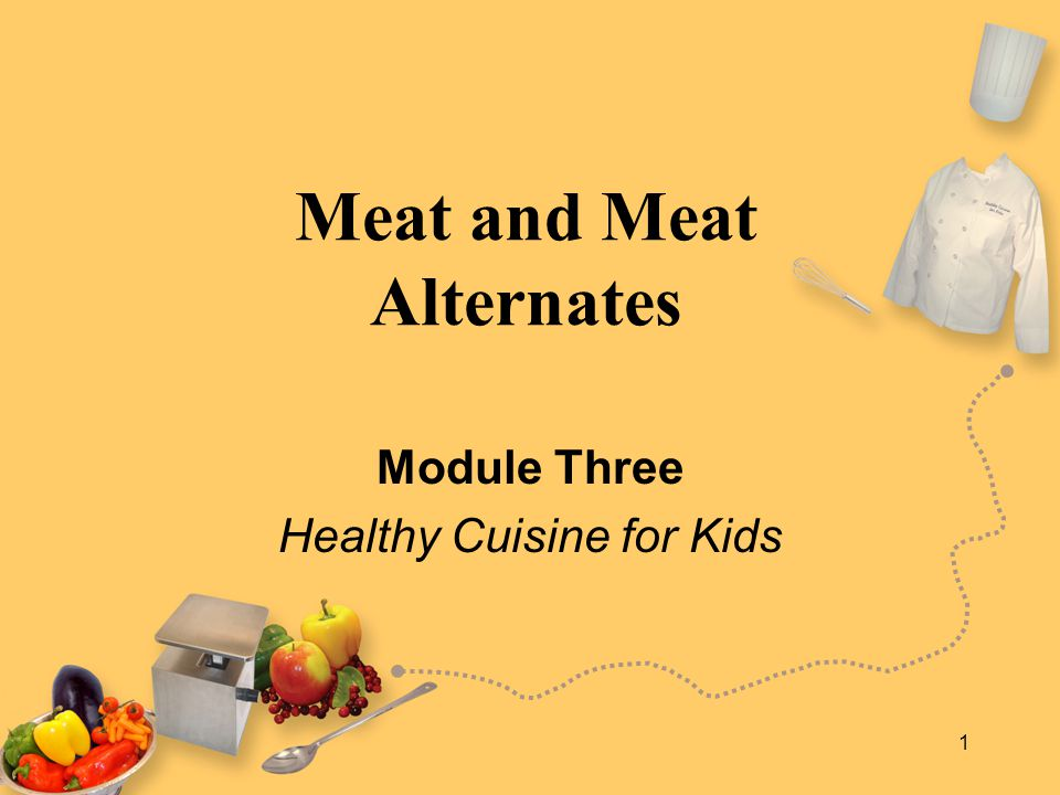 1 Meat and Meat Alternates Module Three Healthy Cuisine for Kids