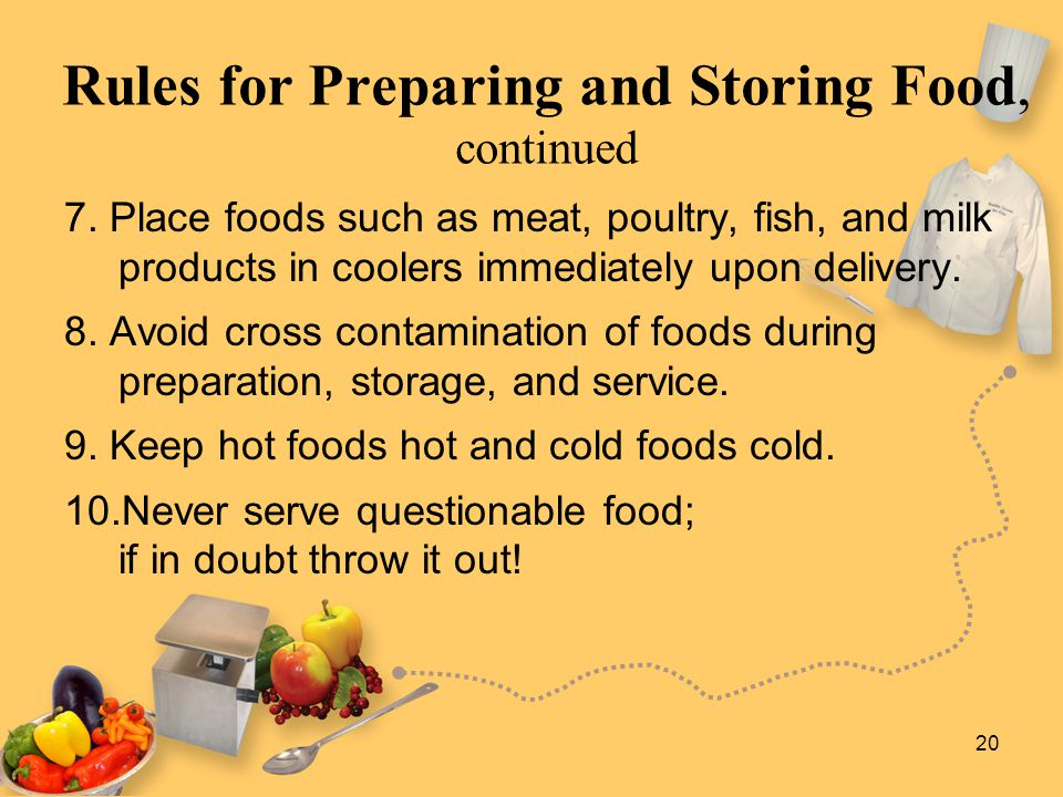 20 Rules for Preparing and Storing Food, continued 7. Place foods such as meat, poultry, fish, and milk products in coolers immediately upon delivery.