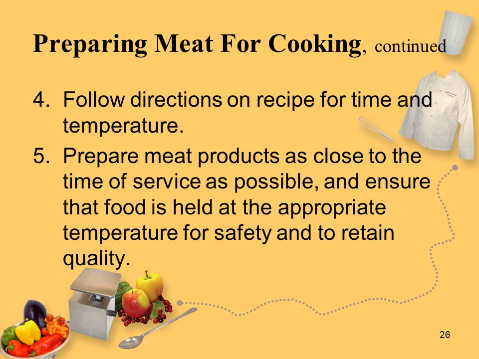 26 Preparing Meat For Cooking, continued 4. Follow directions on recipe for time and temperature. 5. Prepare meat products as close to the time of ser