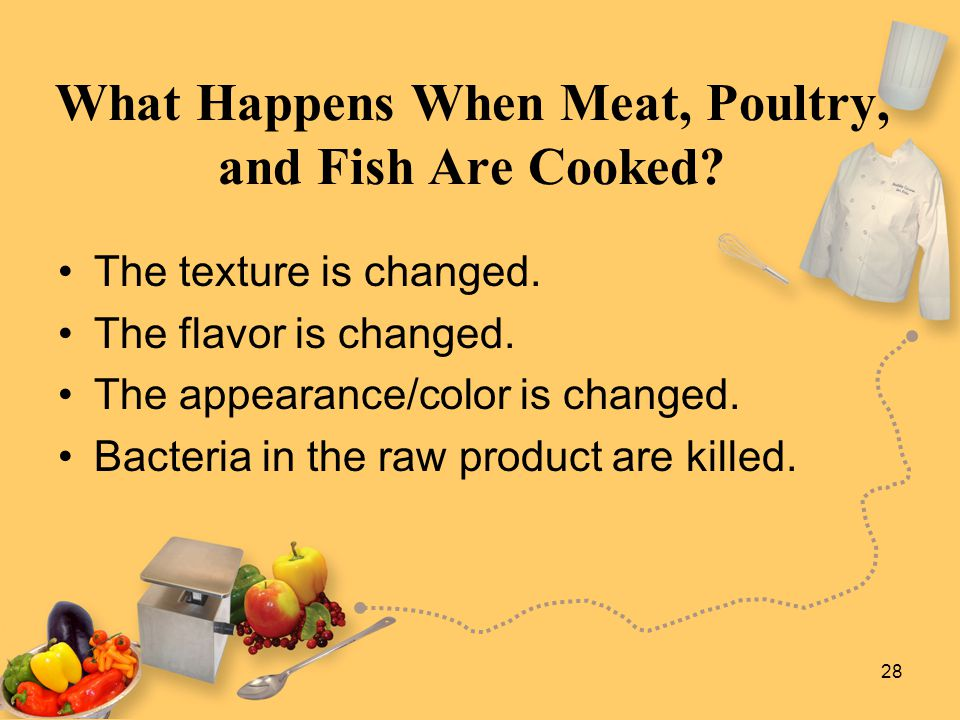 28 What Happens When Meat, Poultry, and Fish Are Cooked? The texture is changed. The flavor is changed. The appearance/color is changed. Bacteria in t