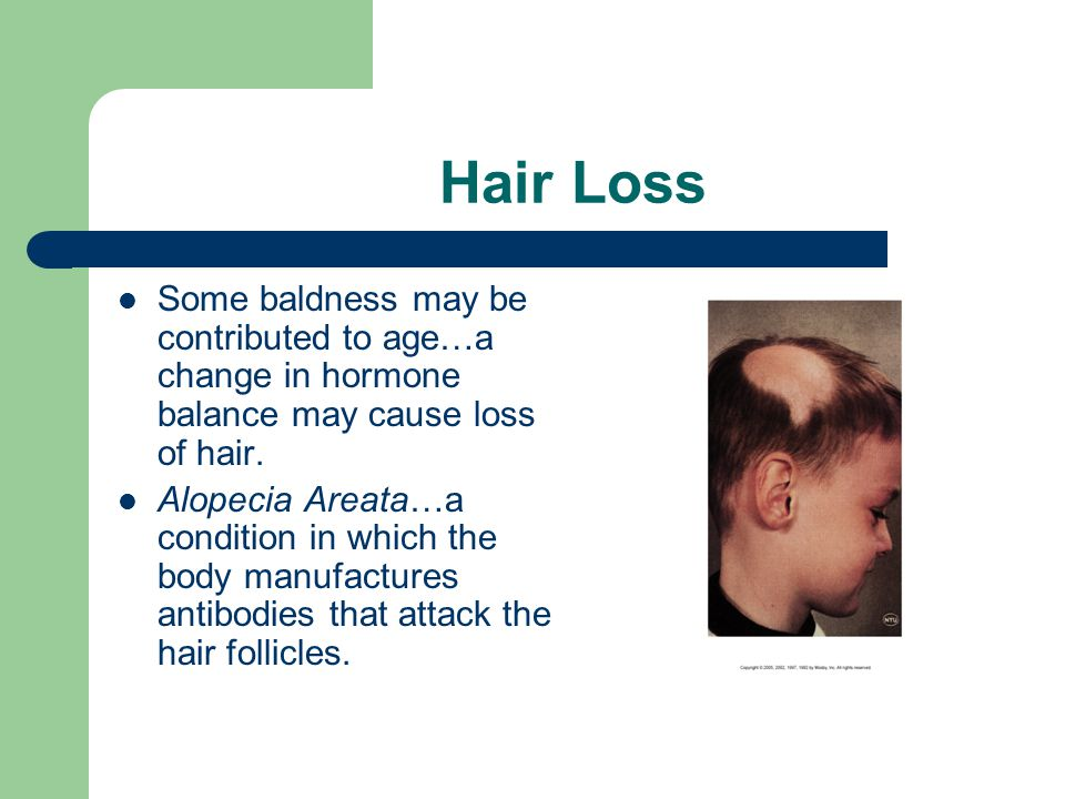 Hair Loss Some baldness may be contributed to age…a change in hormone balance may cause loss of hair. Alopecia Areata…a condition in which the body ma