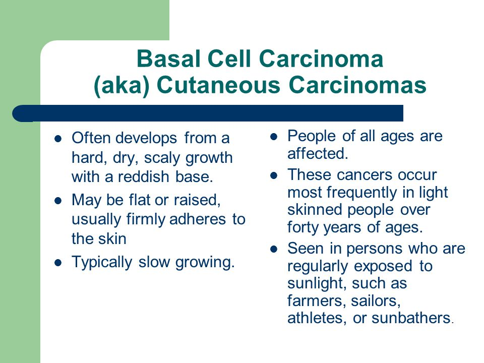 Basal Cell Carcinoma (aka) Cutaneous Carcinomas Often develops from a hard, dry, scaly growth with a reddish base. May be flat or raised, usually firm