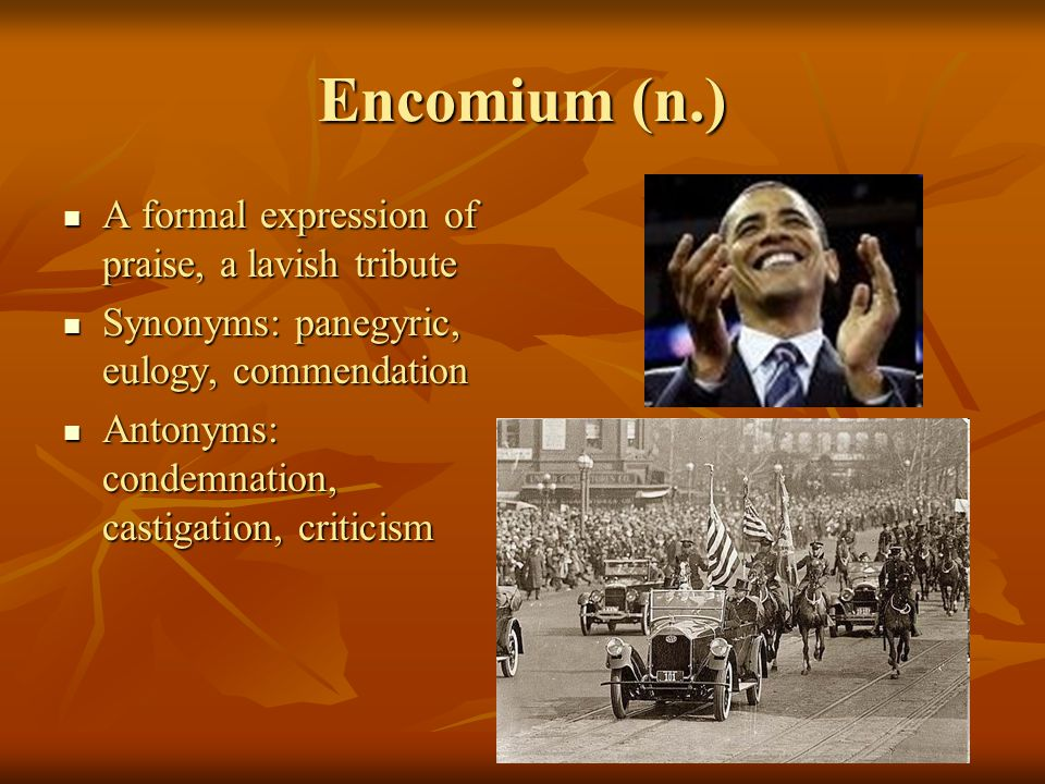 Encomium (n.) A formal expression of praise, a lavish tribute A formal expression of praise, a lavish tribute Synonyms: panegyric, eulogy, commendation Synonyms: panegyric, eulogy, commendation Antonyms: condemnation, castigation, criticism Antonyms: condemnation, castigation, criticism