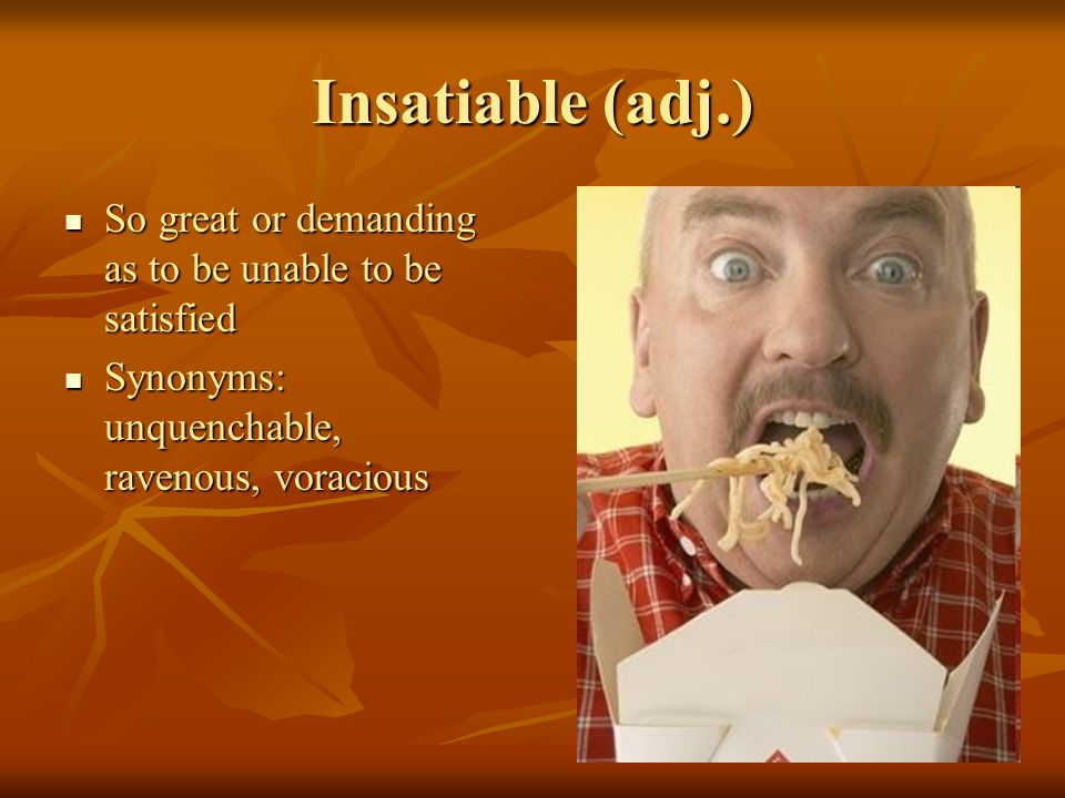 Insatiable (adj.) So great or demanding as to be unable to be satisfied So great or demanding as to be unable to be satisfied Synonyms: unquenchable, ravenous, voracious Synonyms: unquenchable, ravenous, voracious