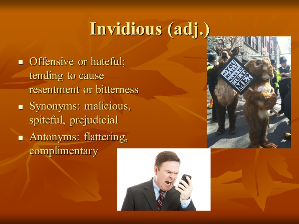 Invidious (adj.) Offensive or hateful; tending to cause resentment or bitterness Offensive or hateful; tending to cause resentment or bitterness Synonyms: malicious, spiteful, prejudicial Synonyms: malicious, spiteful, prejudicial Antonyms: flattering, complimentary Antonyms: flattering, complimentary