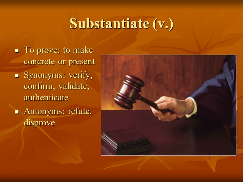 Substantiate (v.) To prove; to make concrete or present To prove; to make concrete or present Synonyms: verify, confirm, validate, authenticate Synonyms: verify, confirm, validate, authenticate Antonyms: refute, disprove Antonyms: refute, disprove