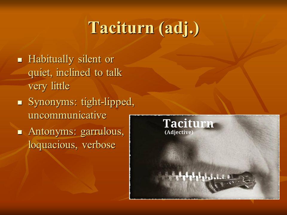 Taciturn (adj.) Habitually silent or quiet, inclined to talk very little Habitually silent or quiet, inclined to talk very little Synonyms: tight-lipped, uncommunicative Synonyms: tight-lipped, uncommunicative Antonyms: garrulous, loquacious, verbose Antonyms: garrulous, loquacious, verbose