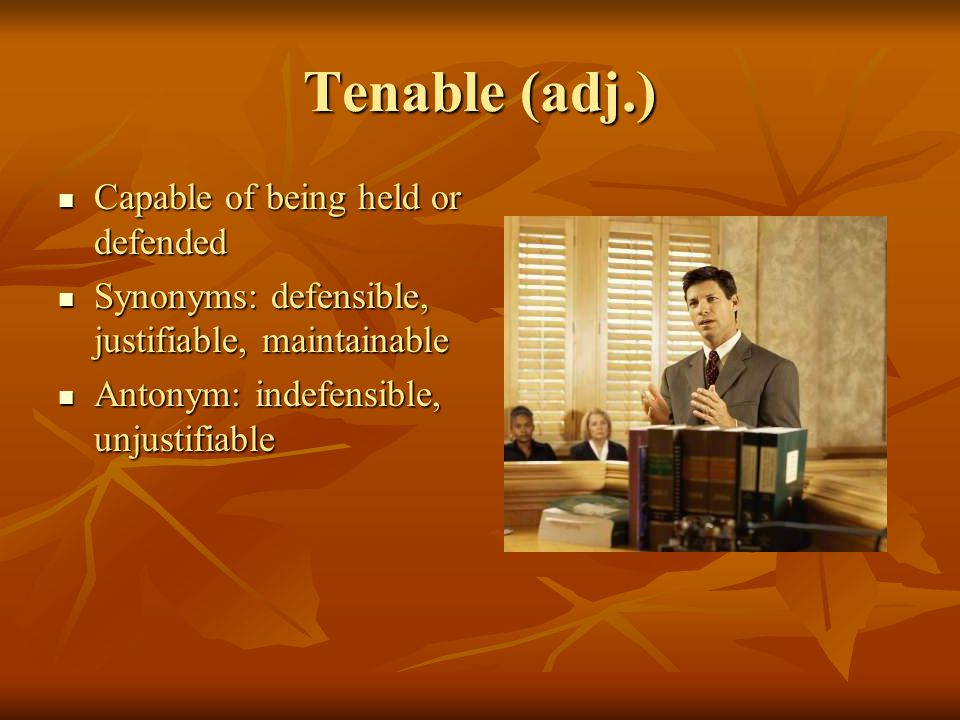 Tenable (adj.) Capable of being held or defended Capable of being held or defended Synonyms: defensible, justifiable, maintainable Synonyms: defensible, justifiable, maintainable Antonym: indefensible, unjustifiable Antonym: indefensible, unjustifiable