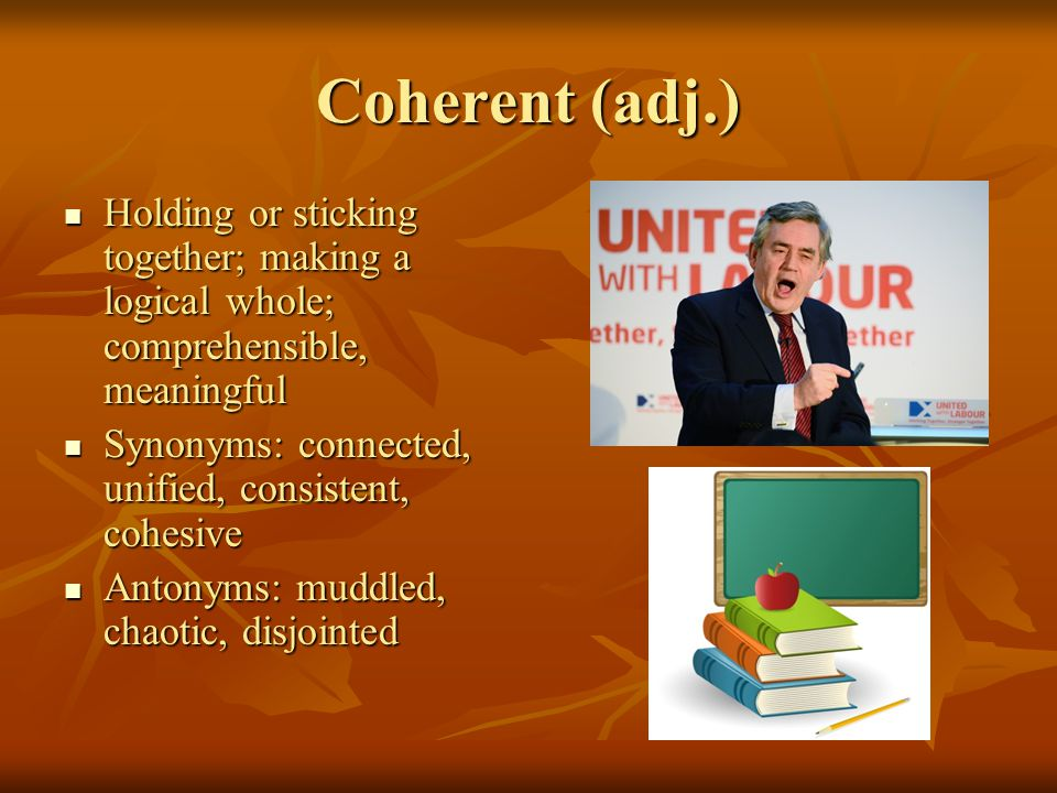 Coherent (adj.) Holding or sticking together; making a logical whole; comprehensible, meaningful Holding or sticking together; making a logical whole; comprehensible, meaningful Synonyms: connected, unified, consistent, cohesive Synonyms: connected, unified, consistent, cohesive Antonyms: muddled, chaotic, disjointed Antonyms: muddled, chaotic, disjointed