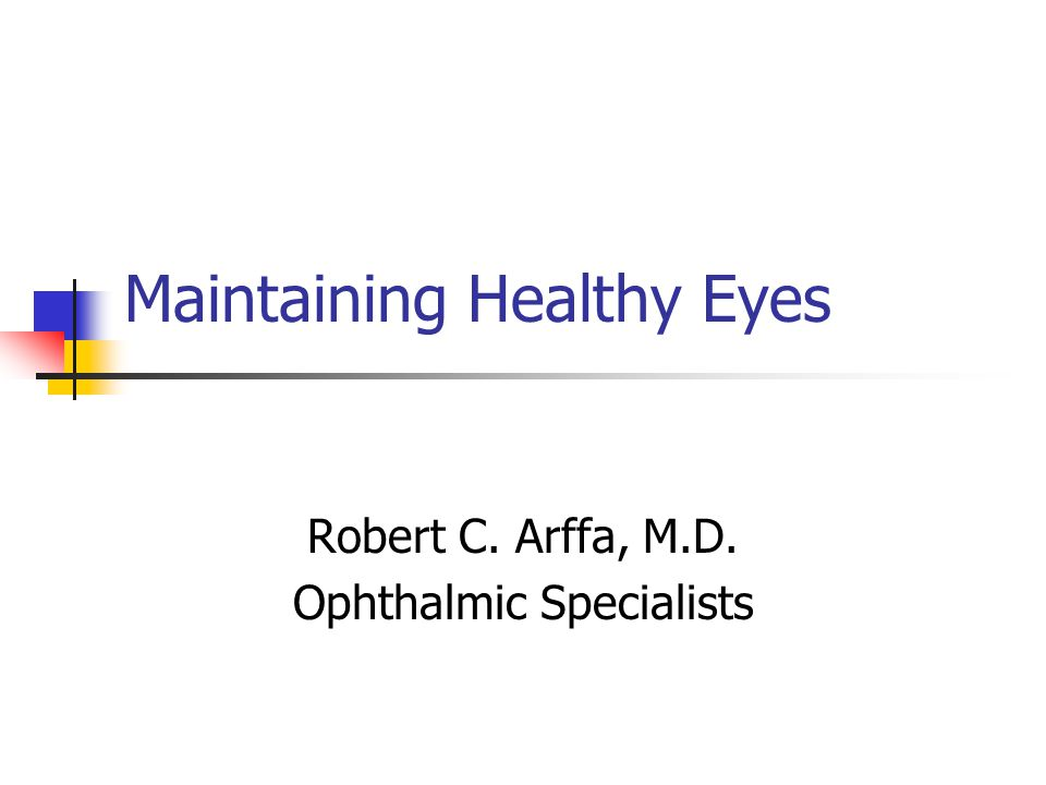 Maintaining Healthy Eyes Robert C. Arffa, M.D. Ophthalmic Specialists