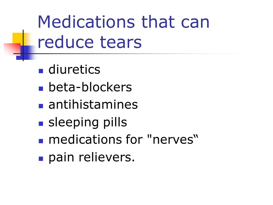 Medications that can reduce tears diuretics beta-blockers antihistamines sleeping pills medications for nerves pain relievers.