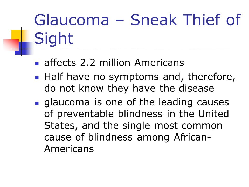 Glaucoma – Sneak Thief of Sight affects 2.2 million Americans Half have no symptoms and, therefore, do not know they have the disease glaucoma is one of the leading causes of preventable blindness in the United States, and the single most common cause of blindness among African- Americans