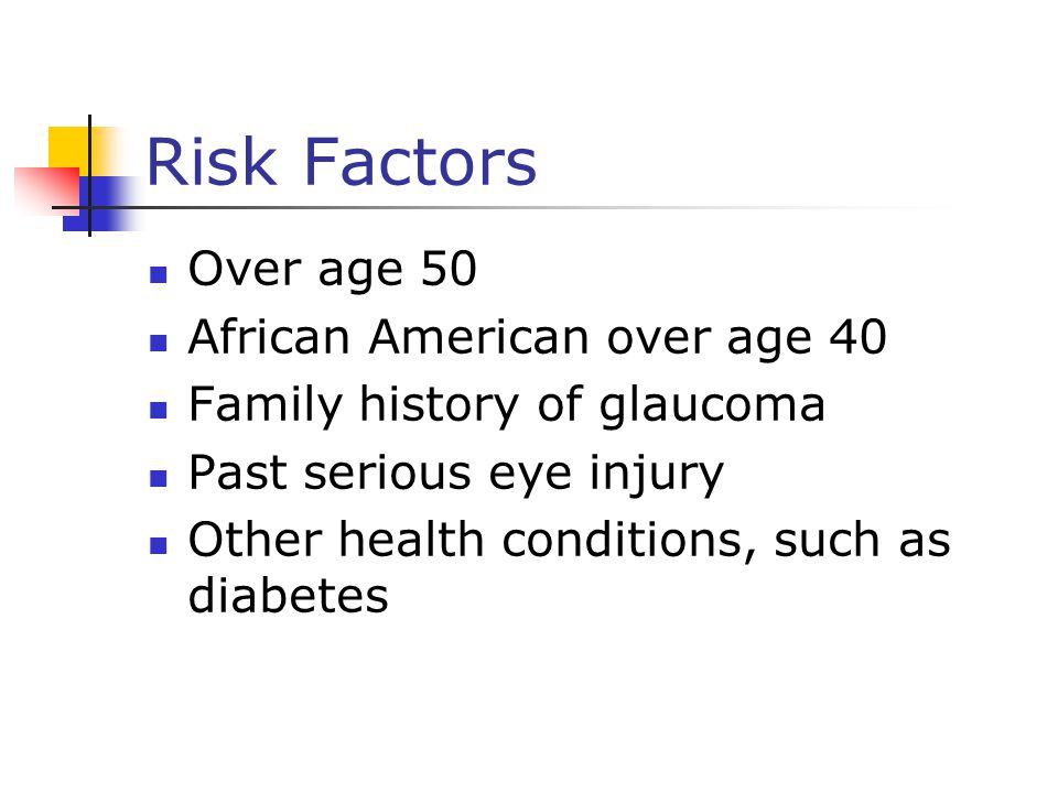 Risk Factors Over age 50 African American over age 40 Family history of glaucoma Past serious eye injury Other health conditions, such as diabetes