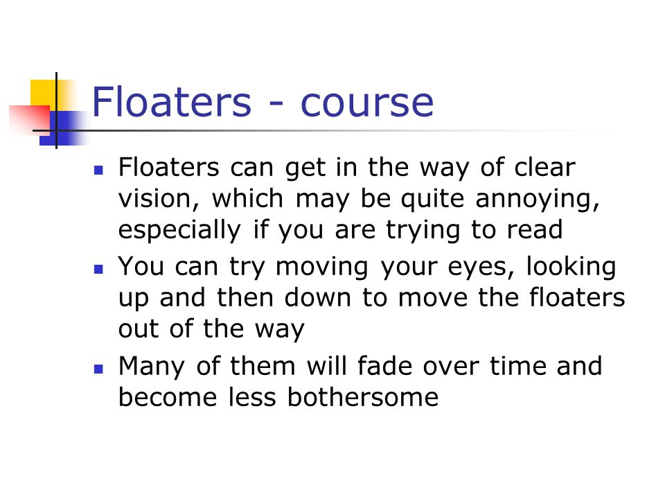 Floaters - course Floaters can get in the way of clear vision, which may be quite annoying, especially if you are trying to read You can try moving your eyes, looking up and then down to move the floaters out of the way Many of them will fade over time and become less bothersome
