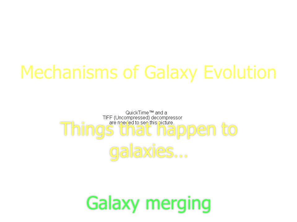 1 Mechanisms of Galaxy Evolution Things that happen to galaxies… Galaxy merging Things that happen to galaxies… Galaxy merging