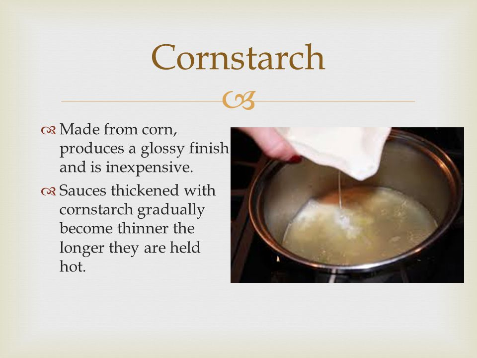 Cornstarch  Made from corn, produces a glossy finish and is inexpensive.  Sauces thickened with cornstarch gradually become thinner the longer the