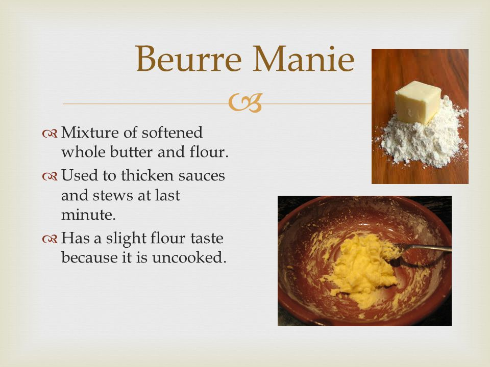  Beurre Manie  Mixture of softened whole butter and flour.  Used to thicken sauces and stews at last minute.  Has a slight flour taste because it