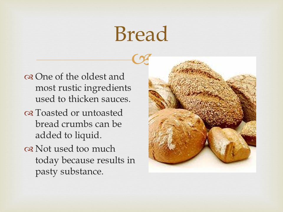  Bread  One of the oldest and most rustic ingredients used to thicken sauces.  Toasted or untoasted bread crumbs can be added to liquid.  Not used