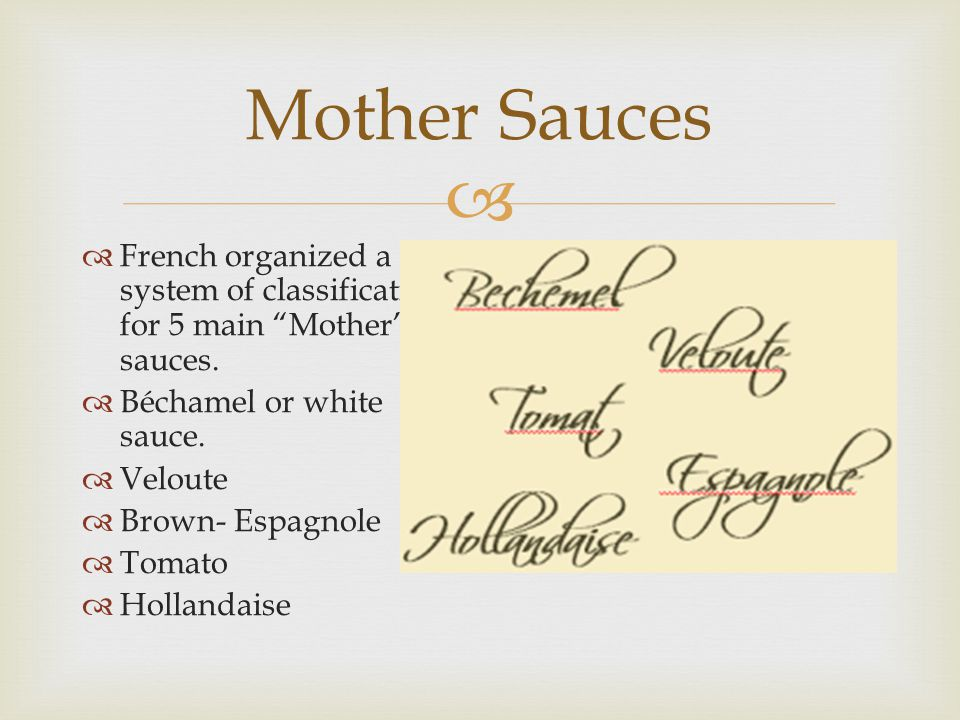 """ Mother Sauces  French organized a system of classification for 5 main """"Mother"""" sauces.  Béchamel or white sauce.  Veloute  Brown- Espagnole  To"""