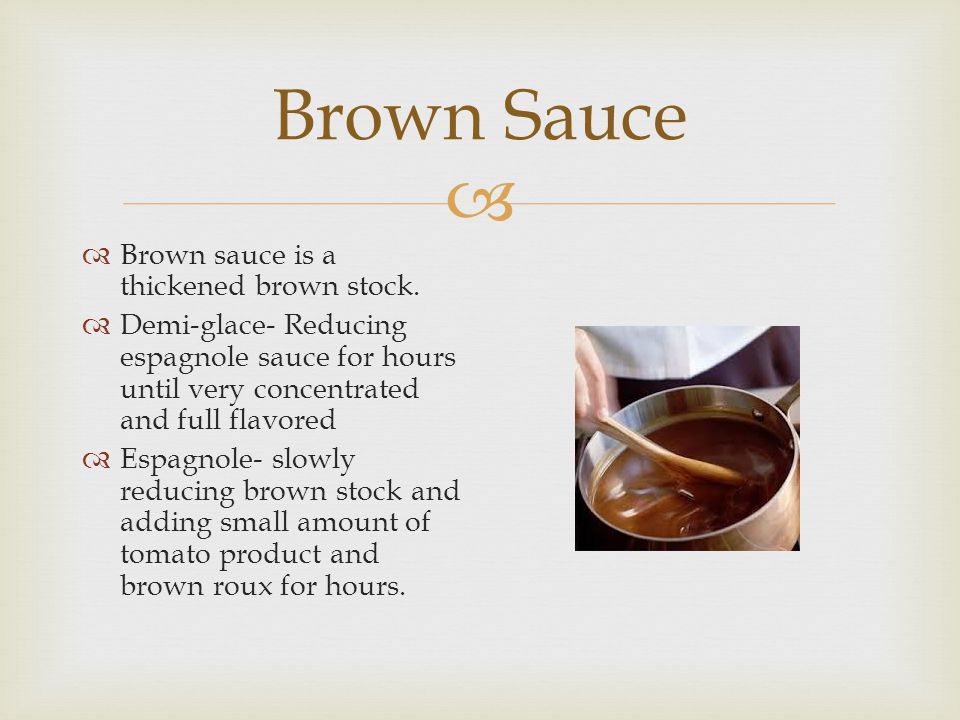  Brown Sauce  Brown sauce is a thickened brown stock.  Demi-glace- Reducing espagnole sauce for hours until very concentrated and full flavored  E