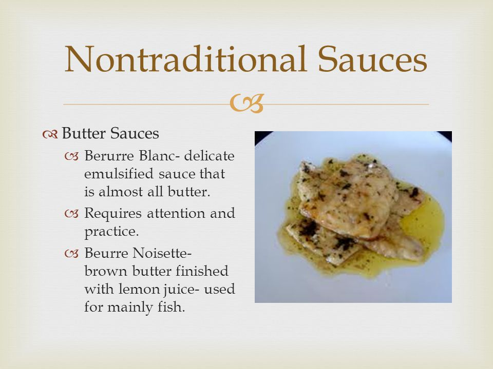  Nontraditional Sauces  Butter Sauces  Berurre Blanc- delicate emulsified sauce that is almost all butter.  Requires attention and practice.  Beu