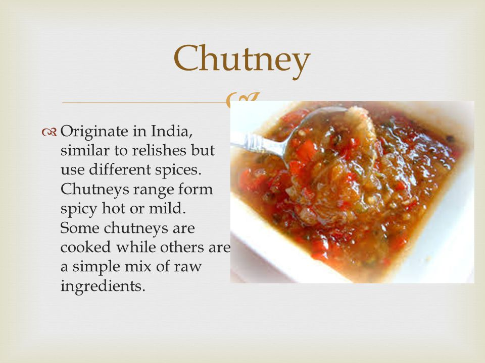  Chutney  Originate in India, similar to relishes but use different spices. Chutneys range form spicy hot or mild. Some chutneys are cooked while ot