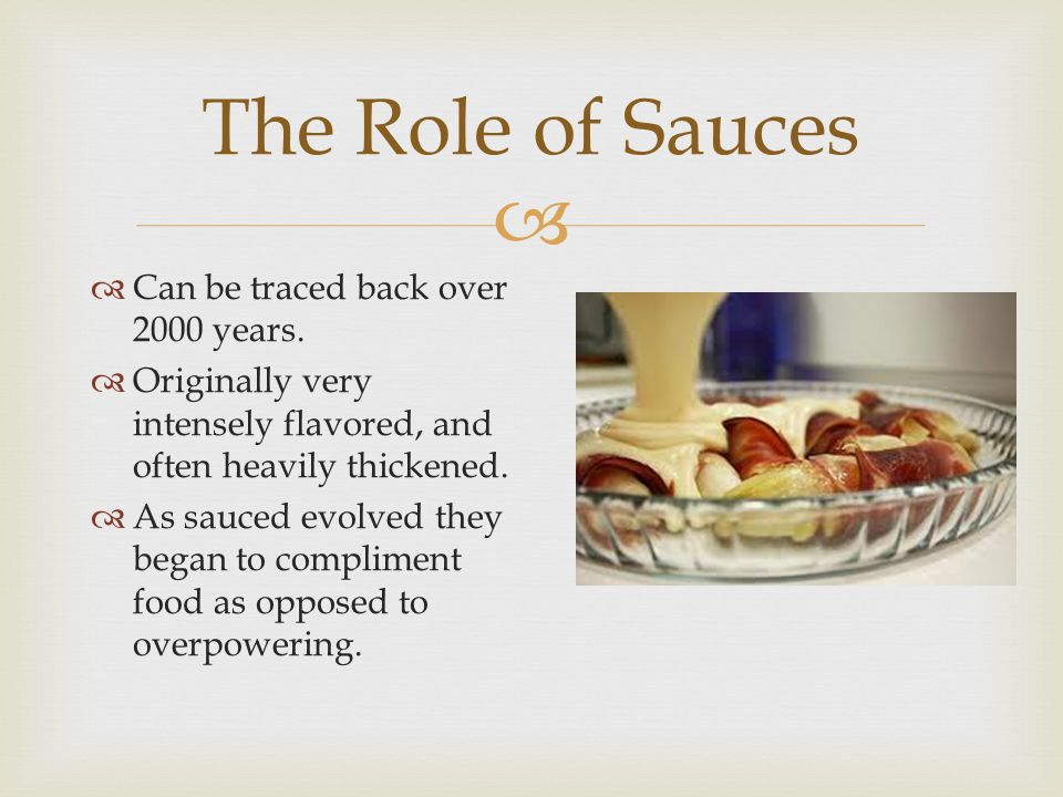  The Role of Sauces  Can be traced back over 2000 years.  Originally very intensely flavored, and often heavily thickened.  As sauced evolved they
