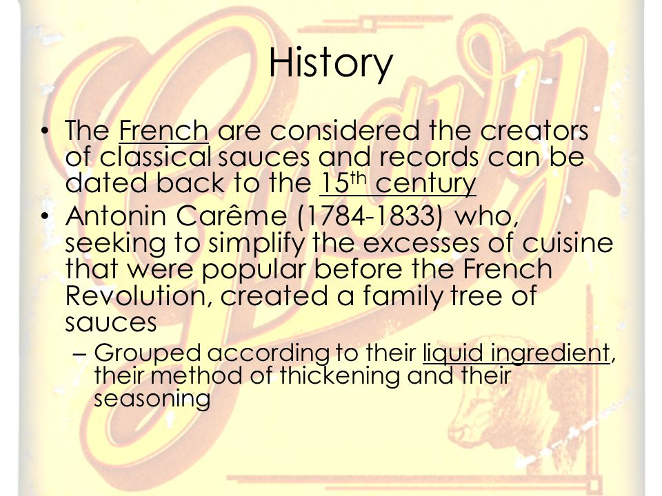 History The French are considered the creators of classical sauces and records can be dated back to the 15 th century Antonin Carême (1784-1833) who, seeking to simplify the excesses of cuisine that were popular before the French Revolution, created a family tree of sauces – Grouped according to their liquid ingredient, their method of thickening and their seasoning