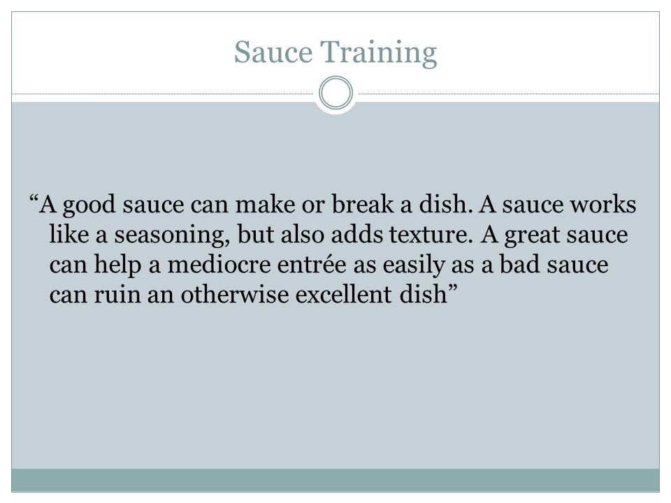 "Sauce Training ""A good sauce can make or break a dish. A sauce works like a seasoning, but also adds texture. A great sauce can help a mediocre entrée"