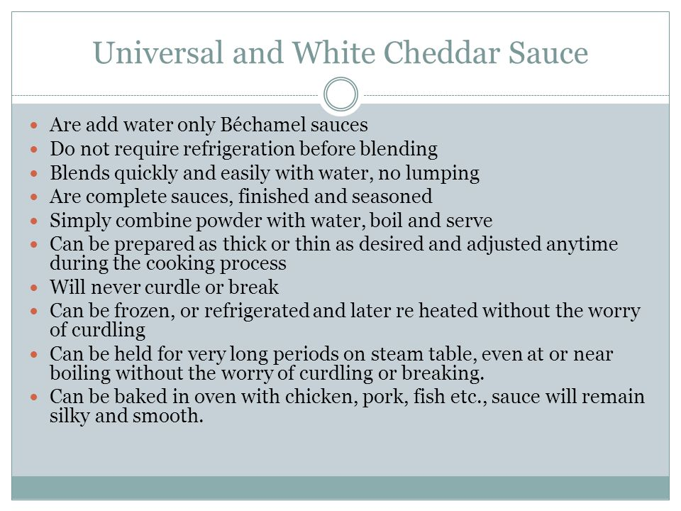 Universal and White Cheddar Sauce Are add water only Béchamel sauces Do not require refrigeration before blending Blends quickly and easily with water