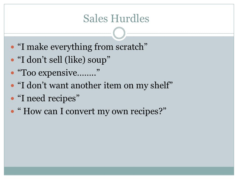 Sales Hurdles I make everything from scratch I don't sell (like) soup Too expensive…….. I don't want another item on my shelf I need recipes How can I convert my own recipes