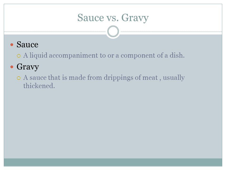 Sauce vs. Gravy Sauce  A liquid accompaniment to or a component of a dish. Gravy  A sauce that is made from drippings of meat, usually thickened.