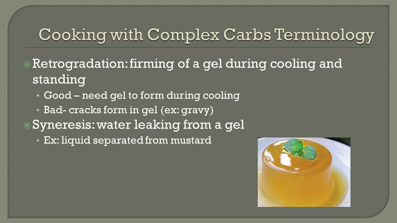 Retrogradation: firming of a gel during cooling and standing Good – need gel to form during cooling Bad- cracks form in gel (ex: gravy)  Syneresis: water leaking from a gel Ex: liquid separated from mustard