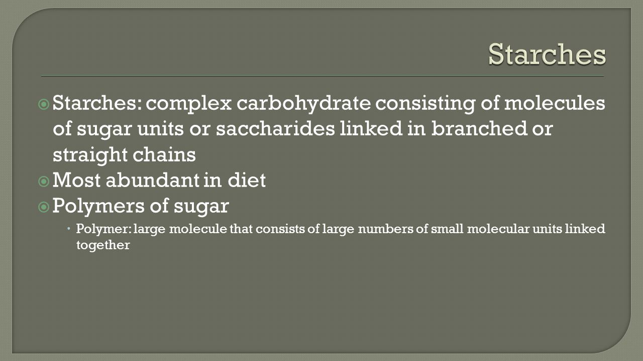  Starches: complex carbohydrate consisting of molecules of sugar units or saccharides linked in branched or straight chains  Most abundant in diet  Polymers of sugar  Polymer: large molecule that consists of large numbers of small molecular units linked together