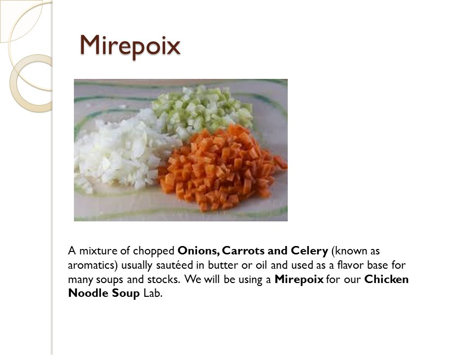 Mirepoix A mixture of chopped Onions, Carrots and Celery (known as aromatics) usually sautéed in butter or oil and used as a flavor base for many soup