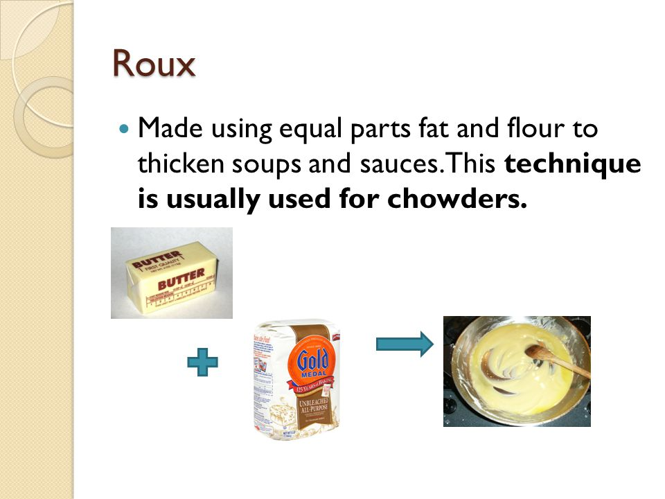 Roux Made using equal parts fat and flour to thicken soups and sauces. This technique is usually used for chowders.
