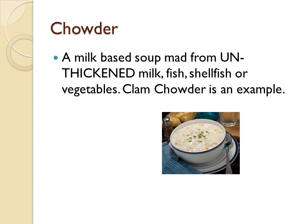 Chowder A milk based soup mad from UN- THICKENED milk, fish, shellfish or vegetables. Clam Chowder is an example.