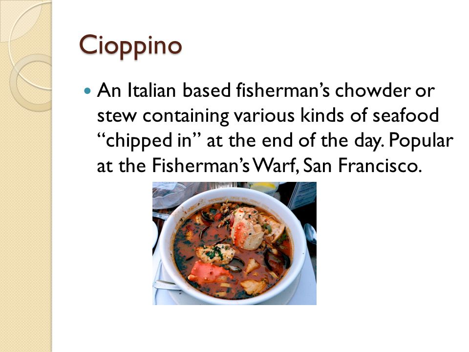 "Cioppino An Italian based fisherman's chowder or stew containing various kinds of seafood ""chipped in"" at the end of the day. Popular at the Fisherman"