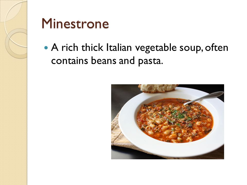 Minestrone A rich thick Italian vegetable soup, often contains beans and pasta.