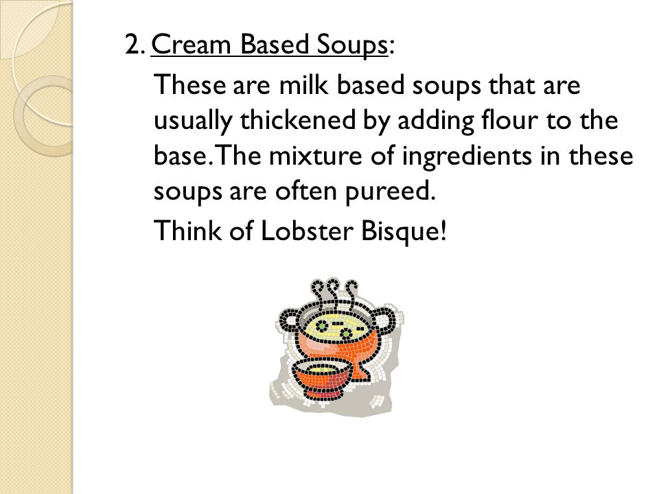 2. Cream Based Soups: These are milk based soups that are usually thickened by adding flour to the base. The mixture of ingredients in these soups are
