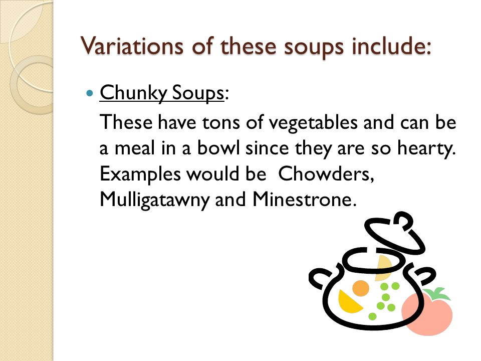 Variations of these soups include: Chunky Soups: These have tons of vegetables and can be a meal in a bowl since they are so hearty. Examples would be