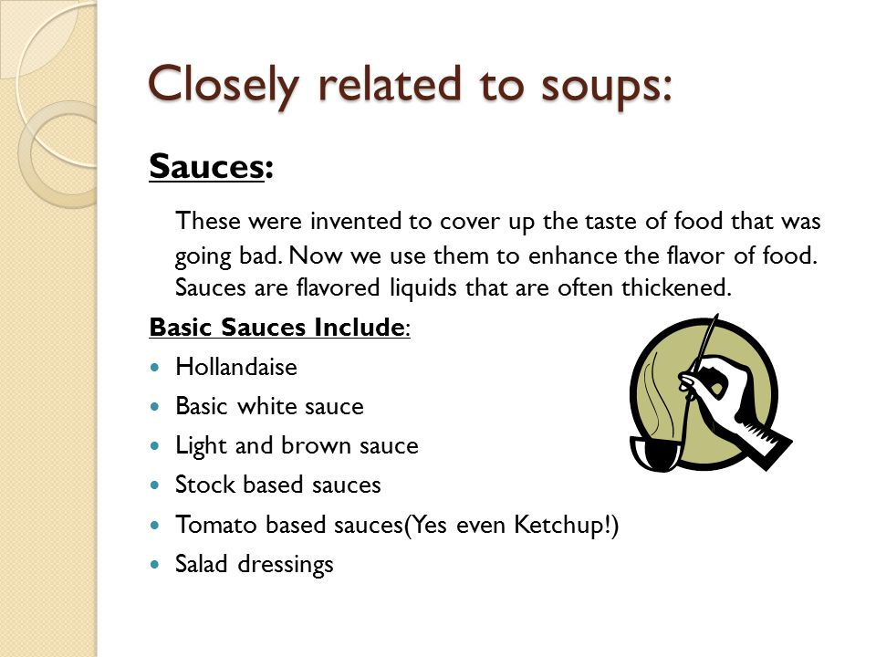 Closely related to soups: Sauces: These were invented to cover up the taste of food that was going bad. Now we use them to enhance the flavor of food.