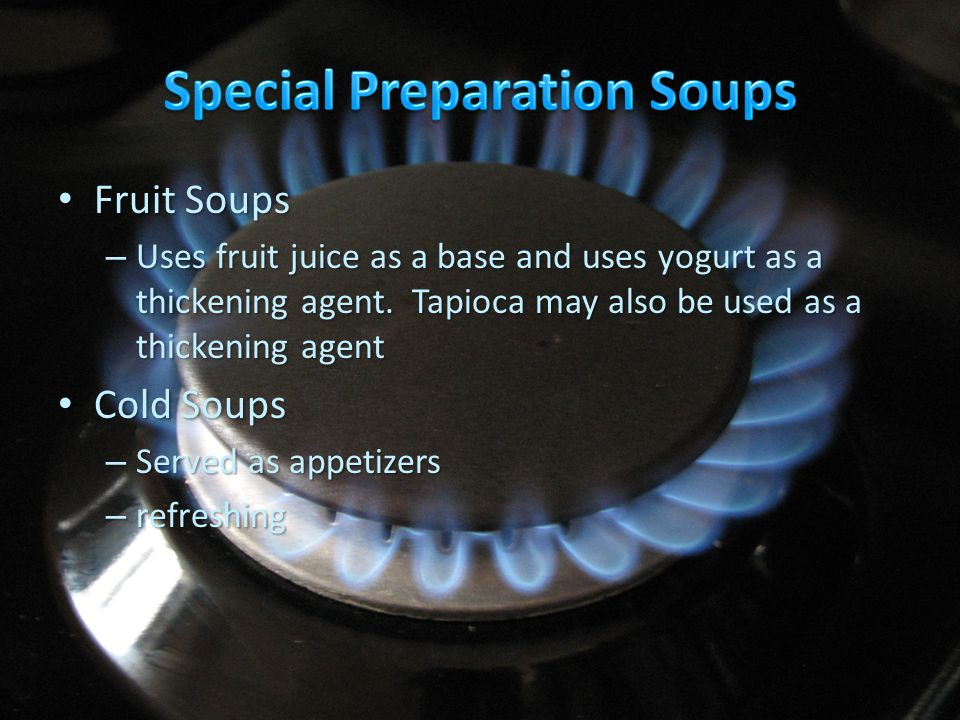 Fruit Soups Fruit Soups – Uses fruit juice as a base and uses yogurt as a thickening agent. Tapioca may also be used as a thickening agent Cold Soups