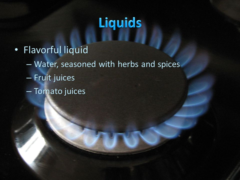 Flavorful liquid Flavorful liquid – Water, seasoned with herbs and spices – Fruit juices – Tomato juices