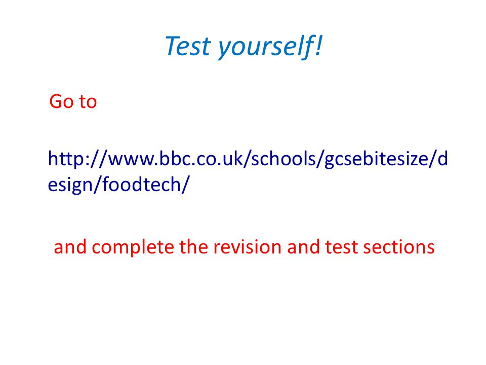 Test yourself! Go to http://www.bbc.co.uk/schools/gcsebitesize/d esign/foodtech/ and complete the revision and test sections