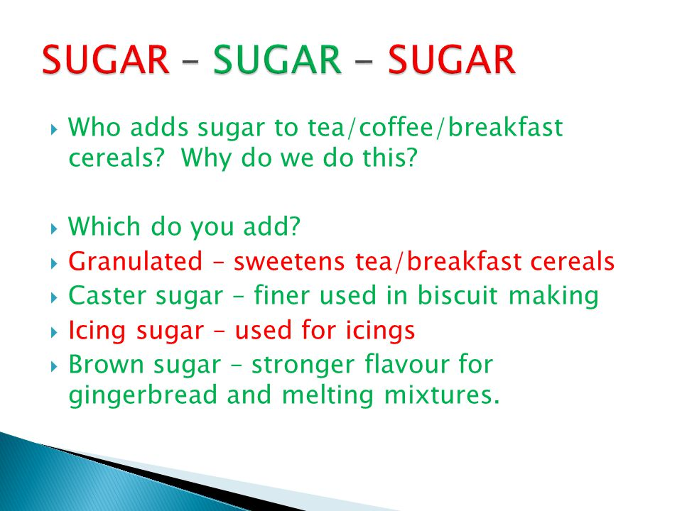  Who adds sugar to tea/coffee/breakfast cereals? Why do we do this?  Which do you add?  Granulated – sweetens tea/breakfast cereals  Caster sugar