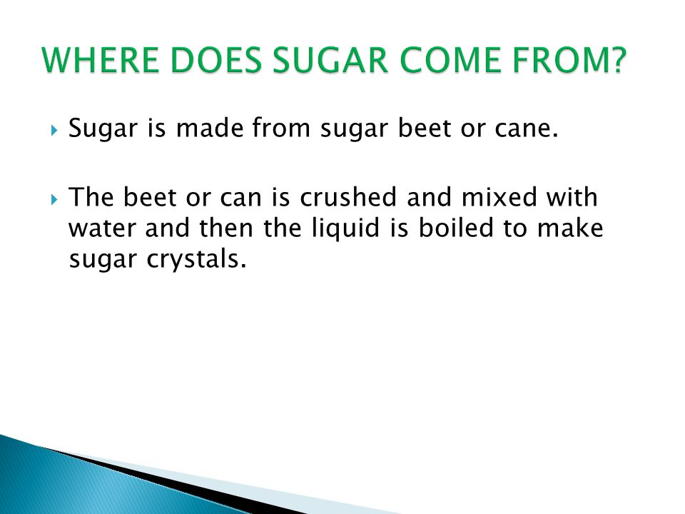  Sugar is made from sugar beet or cane.