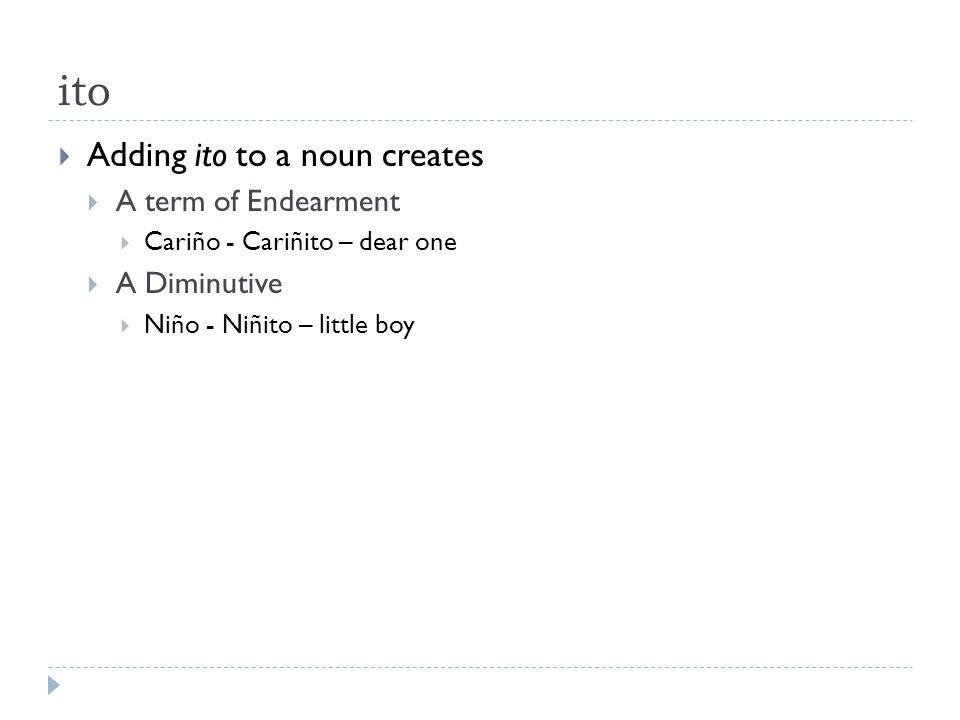 ito  Adding ito to a noun creates  A term of Endearment  Cariño - Cariñito – dear one  A Diminutive  Niño - Niñito – little boy