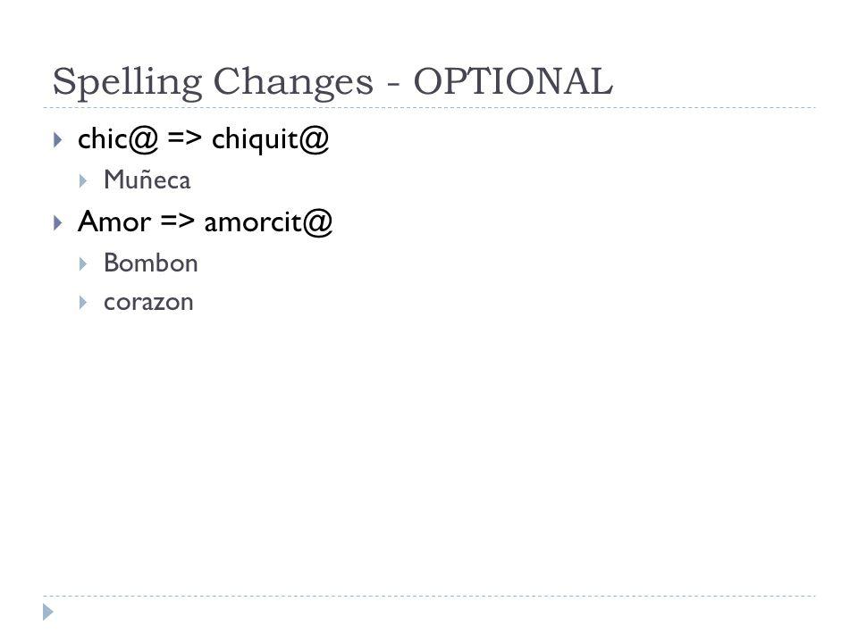 Spelling Changes - OPTIONAL  chic@ => chiquit@  Muñeca  Amor => amorcit@  Bombon  corazon